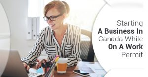 Start A Business In Canada While On Work Permit