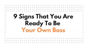 9 Signs That You Are Ready To Be Your Own Boss