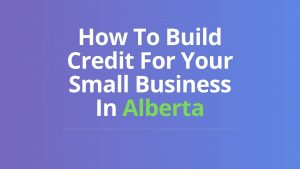 How To Build Credit For Your Small Business In Alberta
